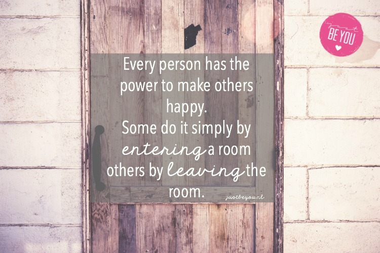 Every person has the power to make others happy. Some do it simply by entering a room others by leaving the room.